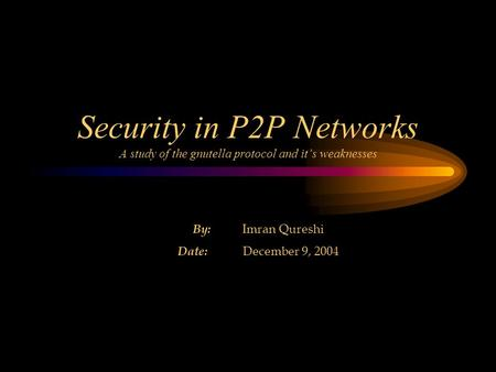 Security in P2P Networks A study of the gnutella protocol and it's weaknesses By: Imran Qureshi Date: December 9, 2004.