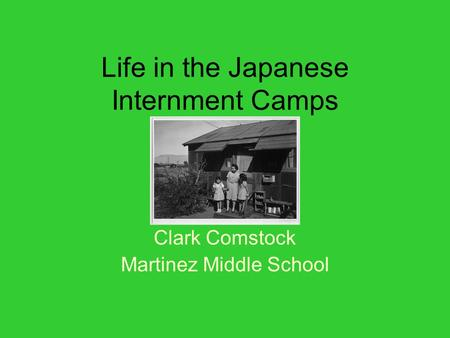 Life in the Japanese Internment Camps Clark Comstock Martinez Middle School.
