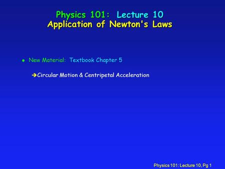 Physics 101: Lecture 10, Pg 1 Physics 101: Lecture 10 Application of Newton's Laws l New Material: Textbook Chapter 5 è Circular Motion & Centripetal Acceleration.