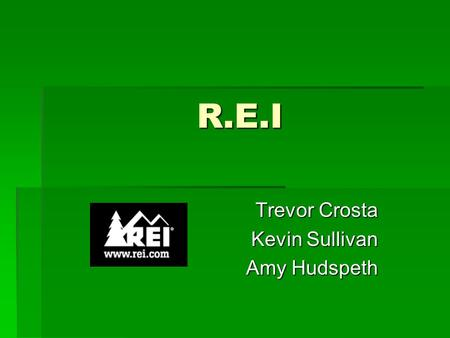 R.E.I Trevor Crosta Kevin Sullivan Amy Hudspeth. Company Perspectives  REI offers quality gear, clothing and footwear selected for performance and durability.