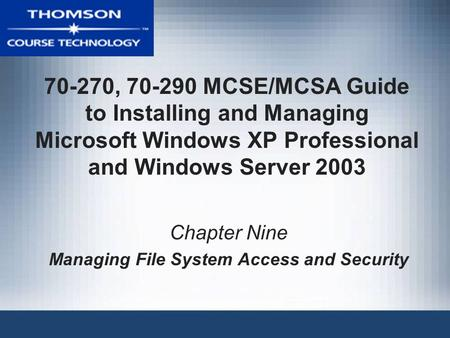 70-270, 70-290 MCSE/MCSA Guide to Installing and Managing Microsoft Windows XP Professional and Windows Server 2003 Chapter Nine Managing File System Access.