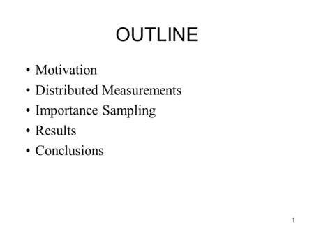 1 OUTLINE Motivation Distributed Measurements Importance Sampling Results Conclusions.
