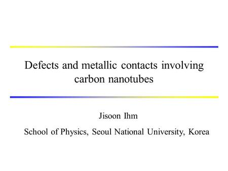 Defects and metallic contacts involving carbon nanotubes Jisoon Ihm School of Physics, Seoul National University, Korea.