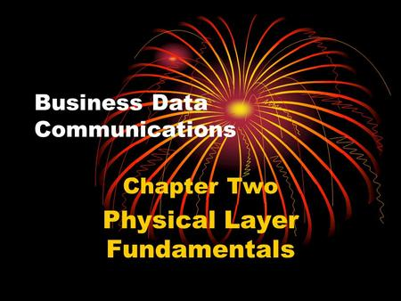 Business Data Communications Chapter Two Physical Layer Fundamentals.