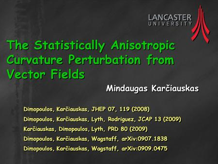 The Statistically Anisotropic Curvature Perturbation from Vector Fields Mindaugas Karčiauskas Dimopoulos, Karčiauskas, JHEP 07, 119 (2008) Dimopoulos,