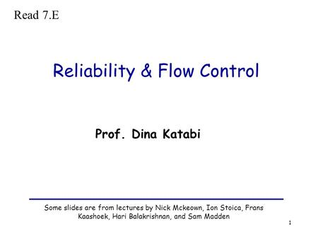 1 Reliability & Flow Control Some slides are from lectures by Nick Mckeown, Ion Stoica, Frans Kaashoek, Hari Balakrishnan, and Sam Madden Prof. Dina Katabi.