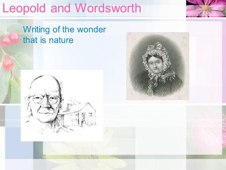Leopold and Wordsworth Writing of the wonder that is nature.
