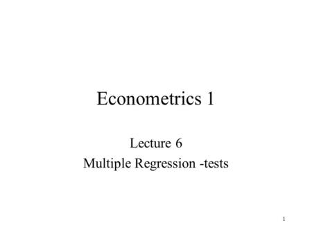 1 Econometrics 1 Lecture 6 Multiple Regression -tests.
