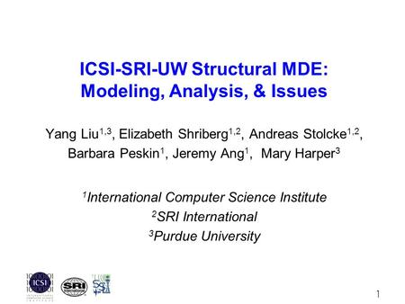 1 ICSI-SRI-UW Structural MDE: Modeling, Analysis, & Issues Yang Liu 1,3, Elizabeth Shriberg 1,2, Andreas Stolcke 1,2, Barbara Peskin 1, Jeremy Ang 1, Mary.