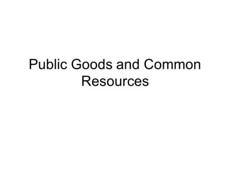 Public Goods and Common Resources. We examine the problems that arise for free goods/ goods with out market prices. Since there is no price attached to.
