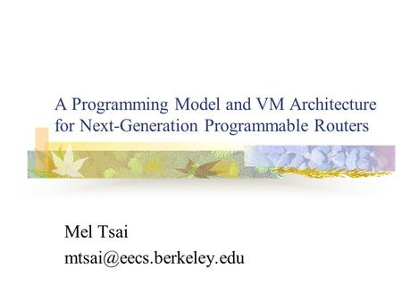 A Programming Model and VM Architecture for Next-Generation Programmable Routers Mel Tsai