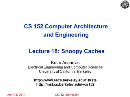 April 13, 2011CS152, Spring 2011 CS 152 Computer Architecture and Engineering Lecture 18: Snoopy Caches Krste Asanovic Electrical Engineering and Computer.
