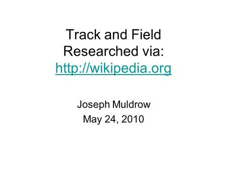 Track and Field Researched via:   Joseph Muldrow May 24, 2010.