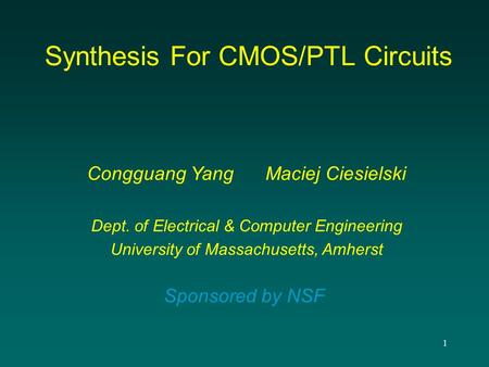 1 Synthesis For CMOS/PTL Circuits Congguang Yang Maciej Ciesielski Dept. of Electrical & Computer Engineering University of Massachusetts, Amherst Sponsored.