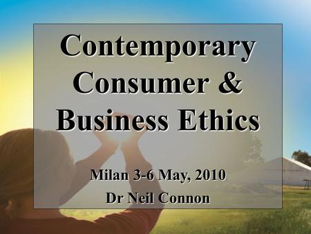 Contemporary Consumer & Business Ethics Milan 3-6 May, 2010 Dr Neil Connon.