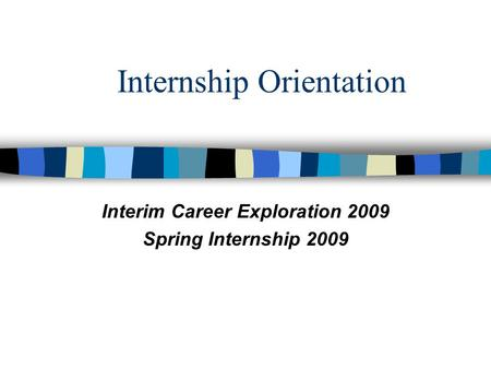 Internship Orientation Interim Career Exploration 2009 Spring Internship 2009.