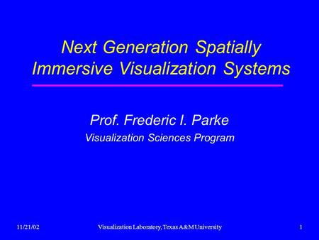 11/21/02Visualization Laboratory, Texas A&M University1 Next Generation Spatially Immersive Visualization Systems Prof. Frederic I. Parke Visualization.