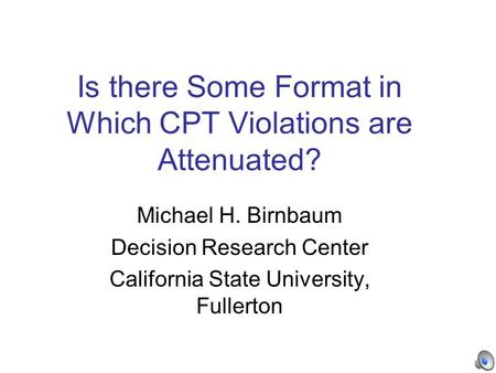 Is there Some Format in Which CPT Violations are Attenuated? Michael H. Birnbaum Decision Research Center California State University, Fullerton.