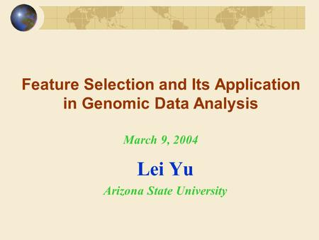Feature Selection and Its Application in Genomic Data Analysis March 9, 2004 Lei Yu Arizona State University.