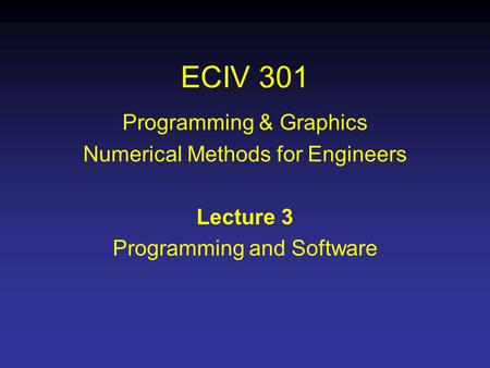 ECIV 301 Programming & Graphics Numerical Methods for Engineers Lecture 3 Programming and Software.