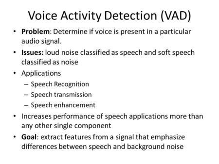 Voice Activity Detection (VAD) Problem: Determine if voice is present in a particular audio signal. Issues: loud noise classified as speech and soft speech.