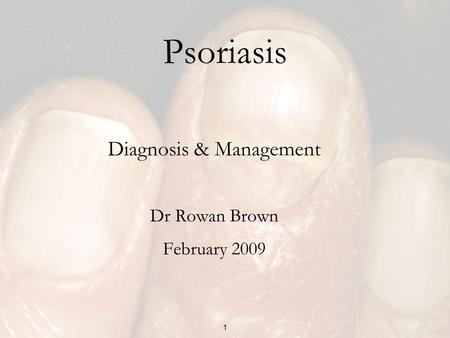 1 Psoriasis Diagnosis & Management Dr Rowan Brown February 2009.