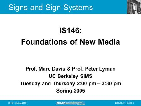 2005.01.27 - SLIDE 1IS146 - Spring 2005 Signs and Sign Systems Prof. Marc Davis & Prof. Peter Lyman UC Berkeley SIMS Tuesday and Thursday 2:00 pm – 3:30.