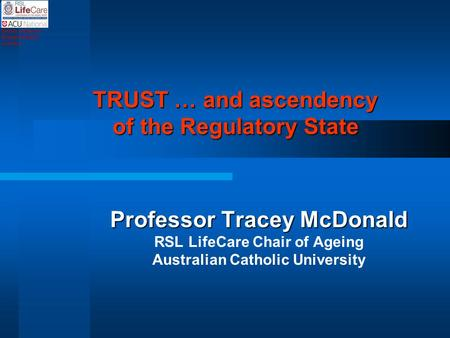 TRUST … and ascendency of the Regulatory State Professor Tracey McDonald RSL LifeCare Chair of Ageing Australian Catholic University Sydney Melbourne Brisbane.
