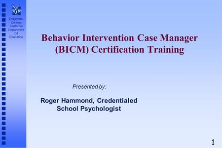 Diagnostic Centers California Department Of Education Behavior Intervention Case Manager (BICM) Certification Training Roger Hammond, Credentialed School.