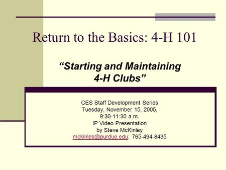 "Return to the Basics: 4-H 101 ""Starting and Maintaining 4-H Clubs"" CES Staff Development Series Tuesday, November 15, 2005, 9:30-11:30 a.m. IP Video Presentation."