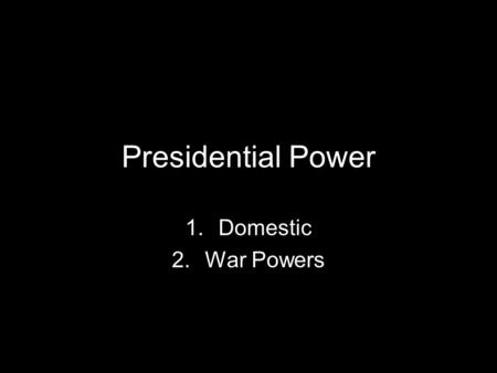 Presidential Power 1.Domestic 2.War Powers. What does the president do?