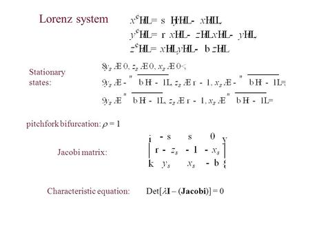 Lorenz system Stationary states: Characteristic equation: Det[ I – (Jacobi)] = 0 Jacobi matrix: pitchfork bifurcation:  = 1.