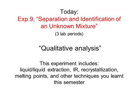 "Today: Exp.9, ""Separation and Identification of an Unknown Mixture"" (3 lab periods) ""Qualitative analysis"" This experiment includes: liquid/liquid."