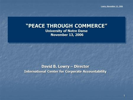 "1 ""PEACE THROUGH COMMERCE"" University of Notre Dame November 13, 2006 Lowry, November 13, 2006 David B. Lowry – Director International Center for Corporate."