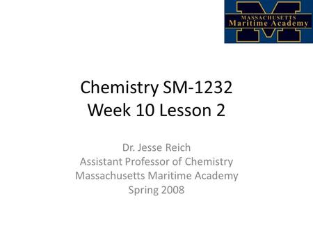 Chemistry SM-1232 Week 10 Lesson 2 Dr. Jesse Reich Assistant Professor of Chemistry Massachusetts Maritime Academy Spring 2008.