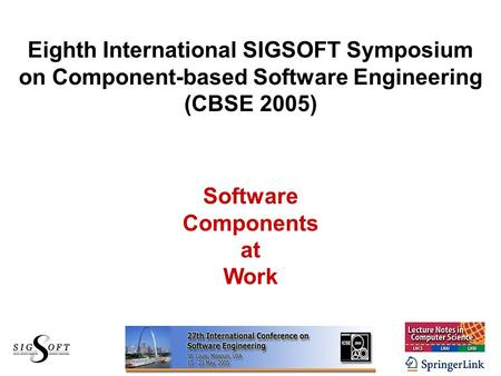Eighth International SIGSOFT Symposium on Component-based Software Engineering (CBSE 2005) Software Components at Work.