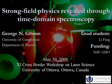 Strong-field physics revealed through time-domain spectroscopy Grad student: Li Fang Funding : NSF-AMO May 30, 2009 XI Cross Border Workshop on Laser Science.