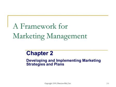 Copyright 2009, Prentice-Hall, Inc.2-1 A Framework for Marketing Management Chapter 2 Developing and Implementing Marketing Strategies and Plans.