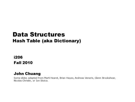 Data Structures Hash Table (aka Dictionary) i206 Fall 2010 John Chuang Some slides adapted from Marti Hearst, Brian Hayes, Andreas Veneris, Glenn Brookshear,