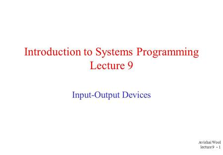 Avishai Wool lecture 9 - 1 Introduction to Systems Programming Lecture 9 Input-Output Devices.