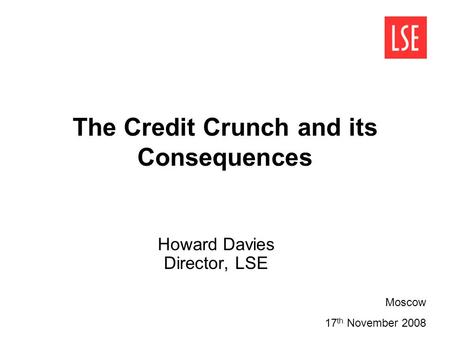 The Credit Crunch and its Consequences Howard Davies Director, LSE Moscow 17 th November 2008.