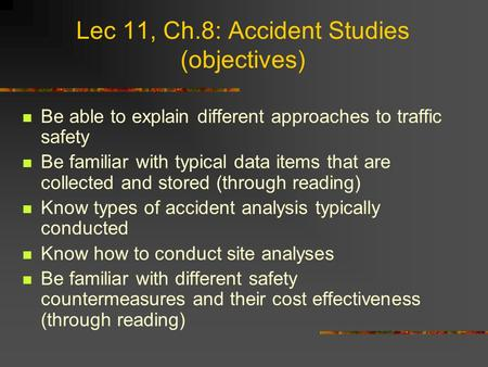 Lec 11, Ch.8: Accident Studies (objectives) Be able to explain different approaches to traffic safety Be familiar with typical data items that are collected.