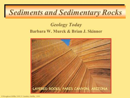 Sediments and Sedimentary Rocks © Houghton Mifflin 1998; N. Lindsley-Griffin, 1999. LAYERED ROCKS, PARIS CANYON, ARIZONA Geology Today Barbara W. Murck.