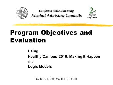 Program Objectives and Evaluation Using Healthy Campus 2010: Making It Happen and Logic Models Jim Grizzell, MBA, MA, CHES, F-ACHA.