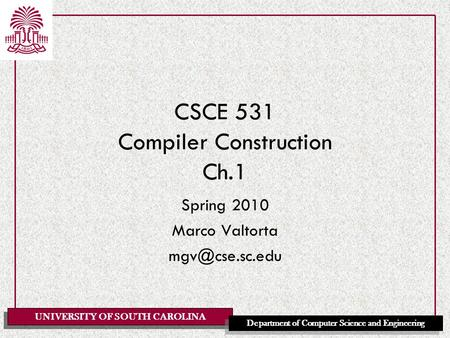 UNIVERSITY OF SOUTH CAROLINA Department of Computer Science and Engineering CSCE 531 Compiler Construction Ch.1 Spring 2010 Marco Valtorta