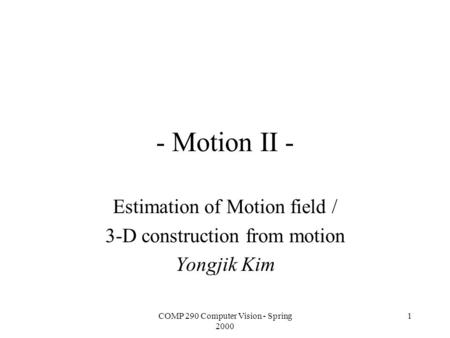 COMP 290 Computer Vision - Spring 2000 1 - Motion II - Estimation of Motion field / 3-D construction from motion Yongjik Kim.