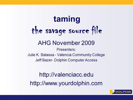 Taming the savage source <strong>file</strong> AHG November 2009 Presenters: Julie K. Balassa - Valencia Community College Jeff Bazer- Dolphin Computer Access