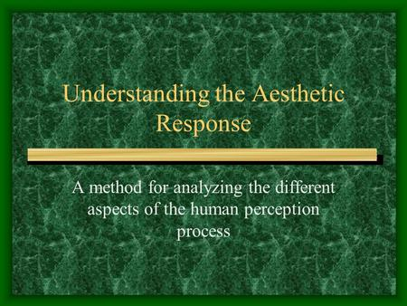 Understanding the Aesthetic Response A method for analyzing the different aspects of the human perception process.