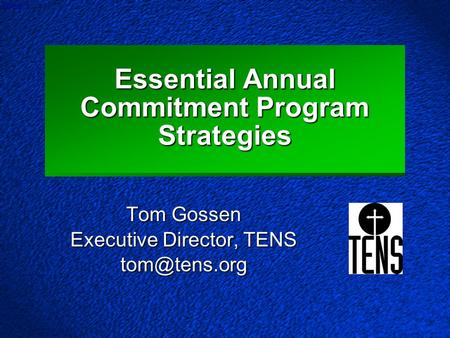 Slide 1 Essential Annual Commitment Program Strategies Tom Gossen Executive Director, TENS