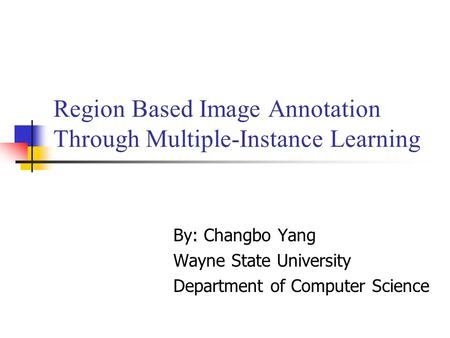 Region Based Image Annotation Through Multiple-Instance Learning By: Changbo Yang Wayne State University Department of Computer Science.